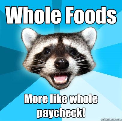 Whole Foods More like whole paycheck! - Whole Foods More like whole paycheck!  Lame Pun Coon