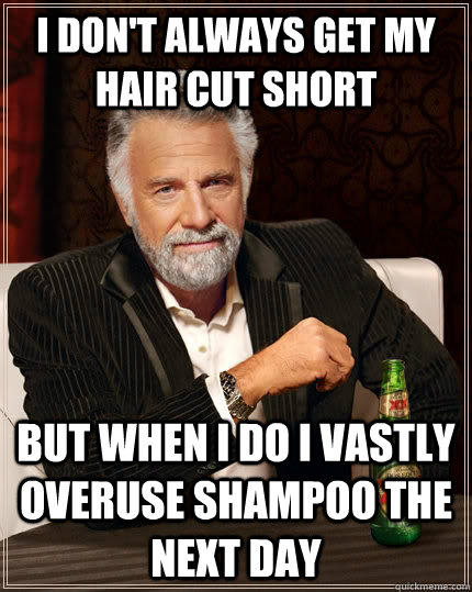 I don't always get my hair cut short but when i do i vastly overuse shampoo the next day - I don't always get my hair cut short but when i do i vastly overuse shampoo the next day  The Most Interesting Man In The World