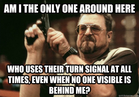 Am I the only one around here Who uses their turn signal at all times, even when no one visible is behind me? - Am I the only one around here Who uses their turn signal at all times, even when no one visible is behind me?  Am I the only one