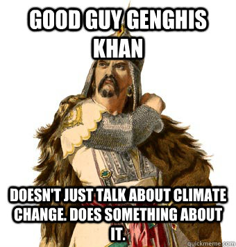 Good Guy Genghis Khan Doesn't just talk about climate change. does something about it.