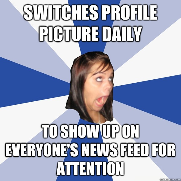 Switches profile picture daily To show up on everyone's news feed for attention  - Switches profile picture daily To show up on everyone's news feed for attention   Annoying Facebook Girl