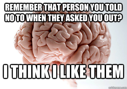 Remember that person you told  no to when they asked you out? I think I like them - Remember that person you told  no to when they asked you out? I think I like them  Scumbag Brain