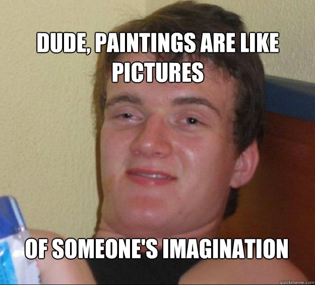 Dude, paintings are like pictures  of someone's imagination - Dude, paintings are like pictures  of someone's imagination  10guy