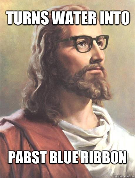 Turns water into Pabst Blue Ribbon  Hipster jesus