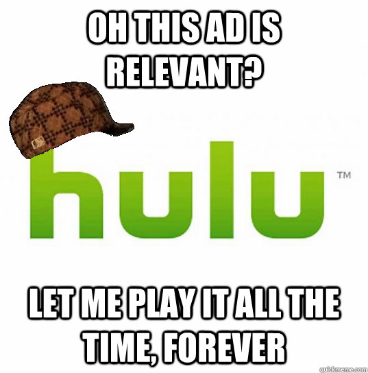 Oh this ad is relevant? Let me play it all the time, forever - Oh this ad is relevant? Let me play it all the time, forever  Scumbag Hulu