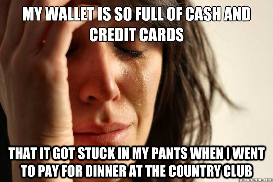 MY WALLET IS SO FULL OF CASH AND CREDIT CARDS THAT IT GOT STUCK IN MY PANTS when I went to pay for dinner at the country club - MY WALLET IS SO FULL OF CASH AND CREDIT CARDS THAT IT GOT STUCK IN MY PANTS when I went to pay for dinner at the country club  First World Problems
