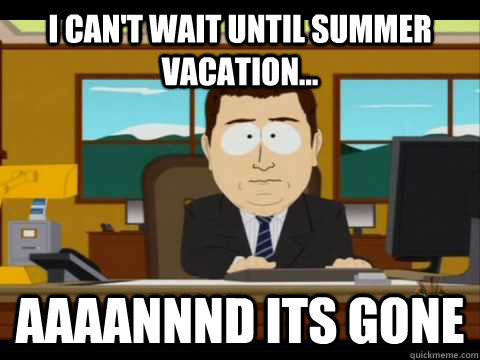 I can't wait until summer vacation... Aaaannnd its gone - I can't wait until summer vacation... Aaaannnd its gone  Aaand its gone