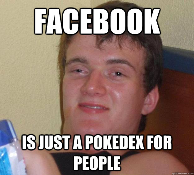 Facebook IS just a pokedex for people  - Facebook IS just a pokedex for people   10 Guy