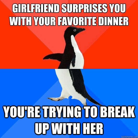 Girlfriend surprises you with your favorite dinner You're trying to break up with her - Girlfriend surprises you with your favorite dinner You're trying to break up with her  Socially Awesome Awkward Penguin