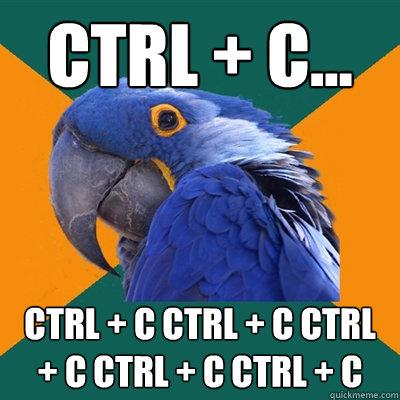 Ctrl + C... Ctrl + C Ctrl + C Ctrl + C Ctrl + C Ctrl + C - Ctrl + C... Ctrl + C Ctrl + C Ctrl + C Ctrl + C Ctrl + C  Paranoid Parrot