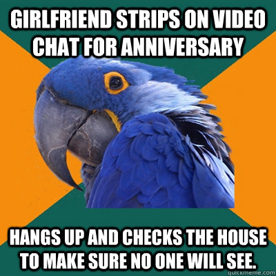 Girlfriend strips on video chat for anniversary Hangs up and checks the house to make sure no one will see. - Girlfriend strips on video chat for anniversary Hangs up and checks the house to make sure no one will see.  Paranoid Parrot