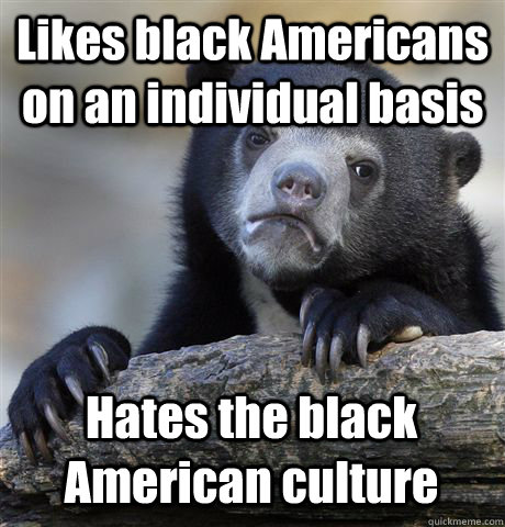 Likes black Americans on an individual basis Hates the black American culture - Likes black Americans on an individual basis Hates the black American culture  Confession Bear