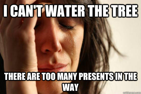 I can't water the tree there are too many presents in the way - I can't water the tree there are too many presents in the way  First World Problems
