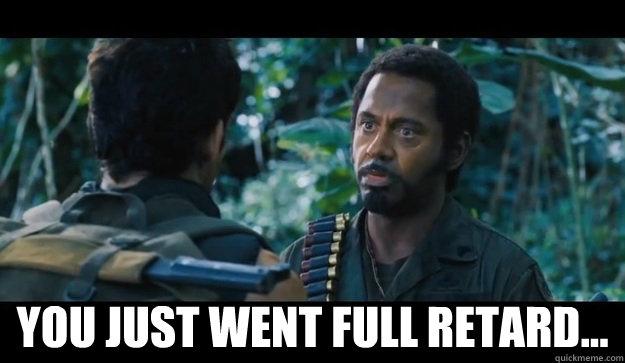 You just went full retard...