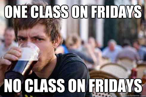 One class on fridays no class on fridays - One class on fridays no class on fridays  Lazy College Senior