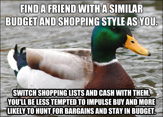 Find a friend with a similar budget and shopping style as you. Switch shopping lists and cash with them.  You'll be less tempted to impulse buy and more likely to hunt for bargains and stay in budget. - Find a friend with a similar budget and shopping style as you. Switch shopping lists and cash with them.  You'll be less tempted to impulse buy and more likely to hunt for bargains and stay in budget.  Actual Advice Mallard