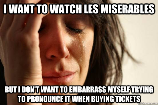 I want to watch Les Miserables But I don't want to embarrass myself trying to pronounce it when buying tickets - I want to watch Les Miserables But I don't want to embarrass myself trying to pronounce it when buying tickets  First World Problems