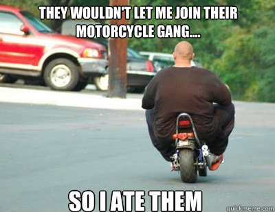 7f11245d2f6f0e4814c575a65815d1d969c4140238b5b86219afe059e10d1468 they wouldn't let me join their motorcycle gang so i ate them,Biker Gang Meme