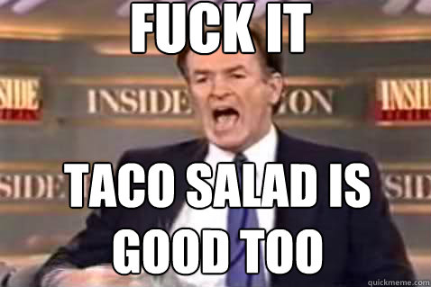 fuck it taco salad is good too  - fuck it taco salad is good too   Fuck It Bill OReilly