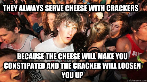 they always serve cheese with crackers because the cheese will make you constipated and the cracker will loosen you up - they always serve cheese with crackers because the cheese will make you constipated and the cracker will loosen you up  Sudden Clarity Clarence