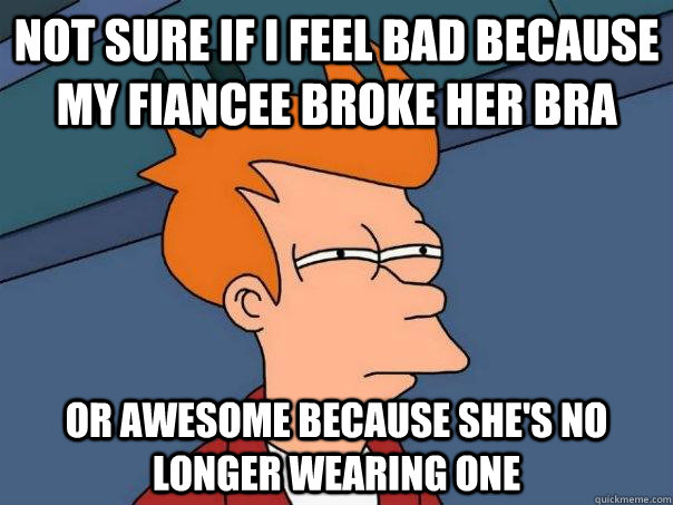 Not sure if i feel bad because my fiancee broke her bra or awesome because she's no longer wearing one - Not sure if i feel bad because my fiancee broke her bra or awesome because she's no longer wearing one  Futurama Fry