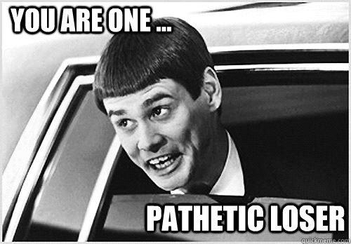 You are one ... Pathetic Loser - Lloyd Christmas - quickmeme