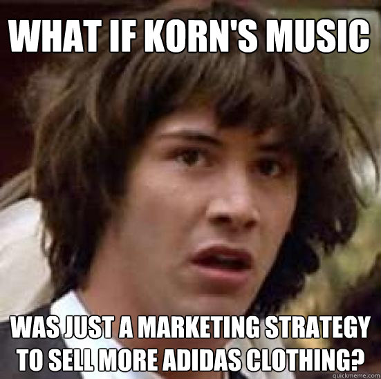What if Korn's music was just a marketing strategy to sell more adidas clothing? - What if Korn's music was just a marketing strategy to sell more adidas clothing?  conspiracy keanu