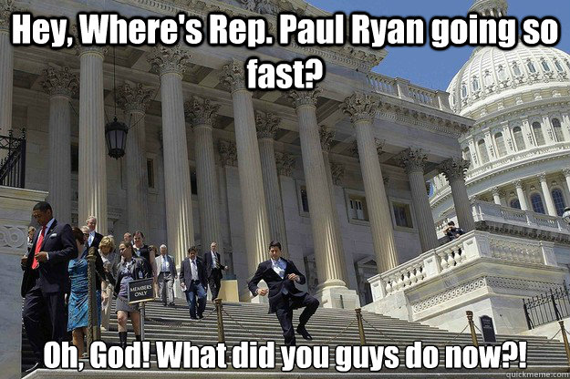 Hey, Where's Rep. Paul Ryan going so fast? Oh, God! What did you guys do now?!