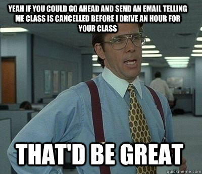 Yeah if you could go ahead and send an email telling me class is cancelled before I drive an hour for your class That'd be great