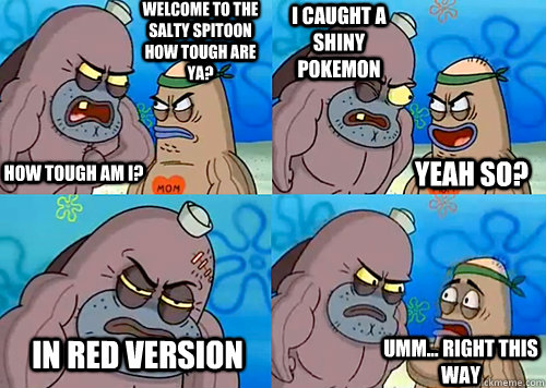 Welcome to the Salty Spitoon how tough are ya? HOW TOUGH AM I? I caught a shiny Pokemon In Red version  Umm... Right this way Yeah so?