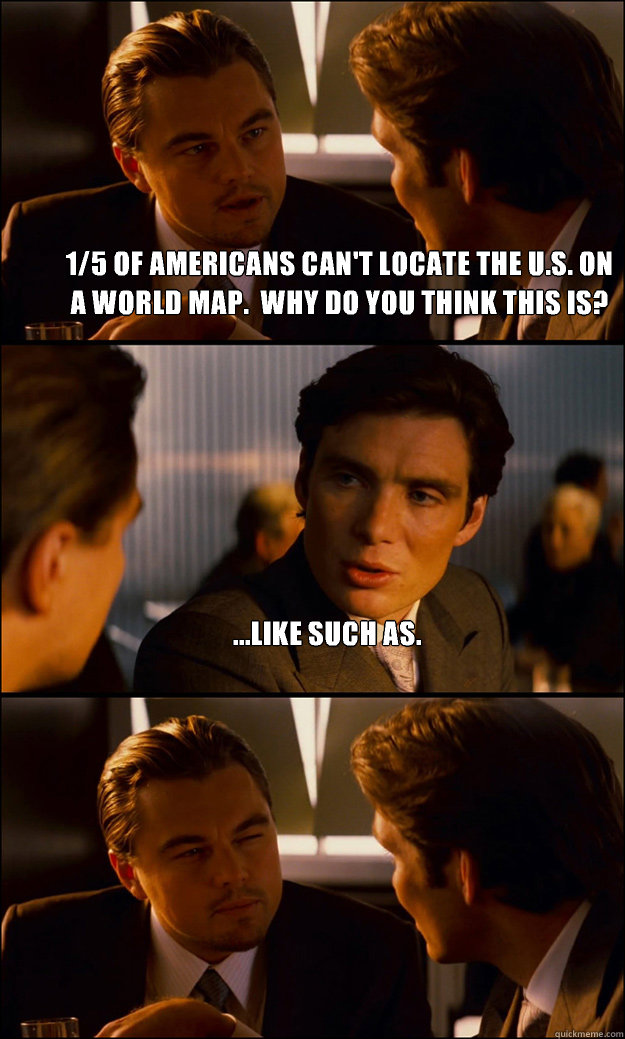 1/5 of Americans can't locate the u.s. On a world map.  Why do you think this is? ...like such as.  - 1/5 of Americans can't locate the u.s. On a world map.  Why do you think this is? ...like such as.   Inception