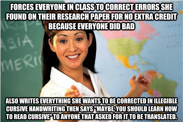 Forces everyone in class to correct errors she found on their research paper for no extra credit because everyone did bad Also writes everything she wants to be corrected in illegible cursive handwriting then says