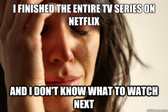 I finished the entire TV series on Netflix And I don't know what to watch next - I finished the entire TV series on Netflix And I don't know what to watch next  First World Problems