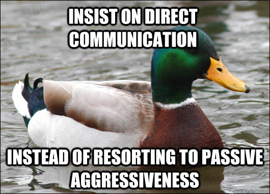 insist on direct communication instead of resorting to passive aggressiveness  - insist on direct communication instead of resorting to passive aggressiveness   Actual Advice Mallard