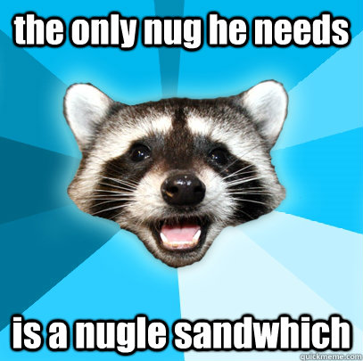 the only nug he needs is a nugle sandwhich - the only nug he needs is a nugle sandwhich  Lame Pun Coon