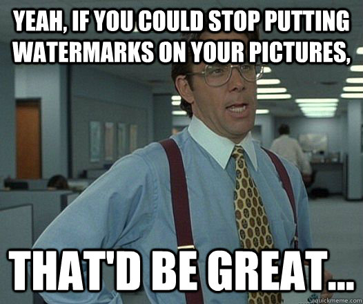 Yeah, if you could stop putting watermarks on your pictures, That'd be great... - Yeah, if you could stop putting watermarks on your pictures, That'd be great...  hackercracker - thatd be great