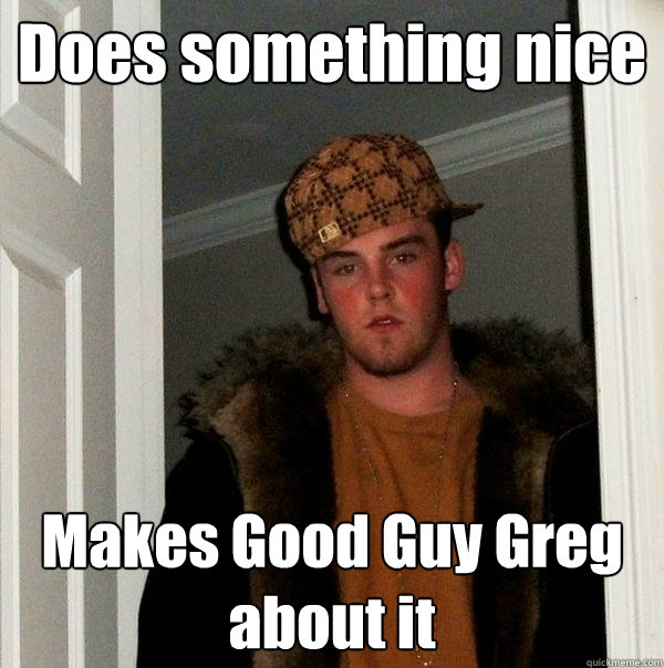 Does something nice Makes Good Guy Greg about it - Does something nice Makes Good Guy Greg about it  Scumbag Steve