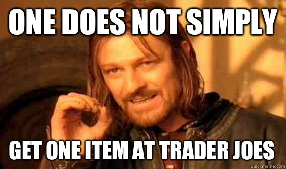ONE DOES NOT SIMPLY GET ONE ITEM AT TRADER JOES - ONE DOES NOT SIMPLY GET ONE ITEM AT TRADER JOES  One Does Not Simply
