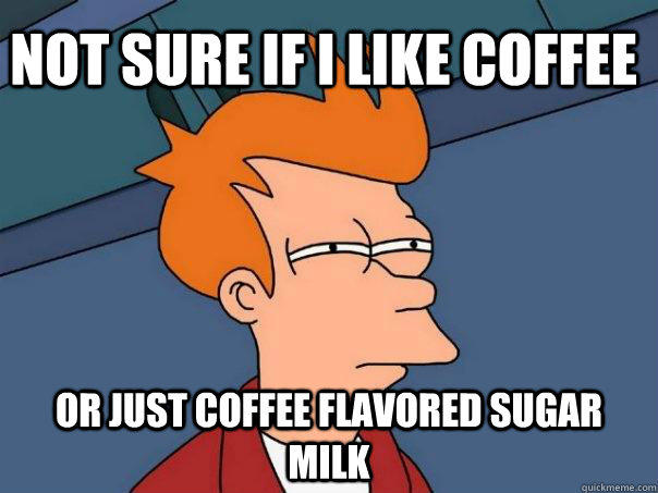 Not sure if i like coffee or just coffee flavored sugar milk