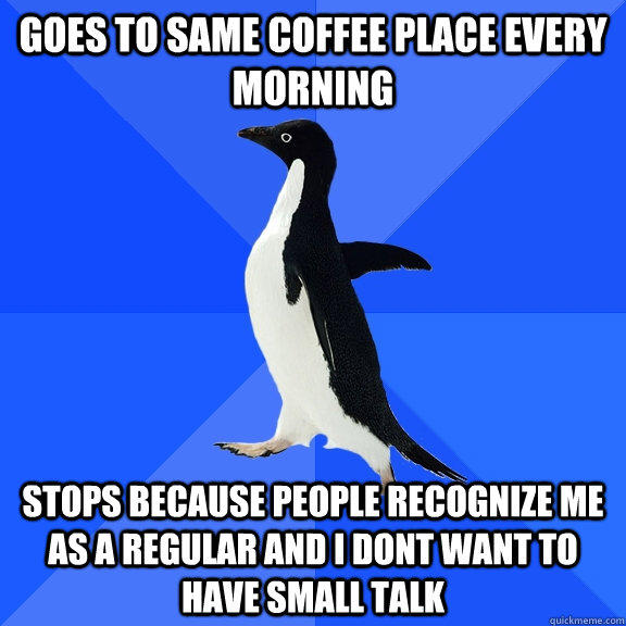 Goes to same coffee place every morning Stops because people recognize me as a regular and I dont want to have small talk - Goes to same coffee place every morning Stops because people recognize me as a regular and I dont want to have small talk  Socially Awkward Penguin