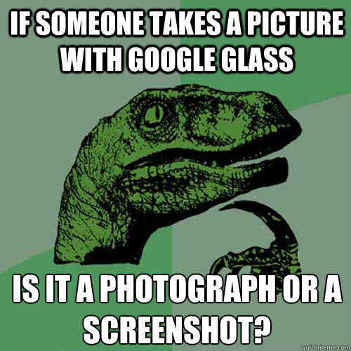 If Someone takes a picture with Google Glass Is it a photograph or a screenshot?  Philosoraptor