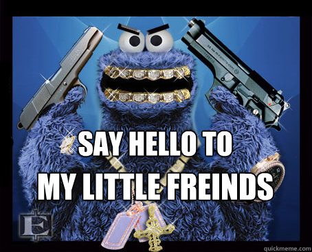 Say Hello To My Little Freinds Gangsta Cookie Monster Quickmeme