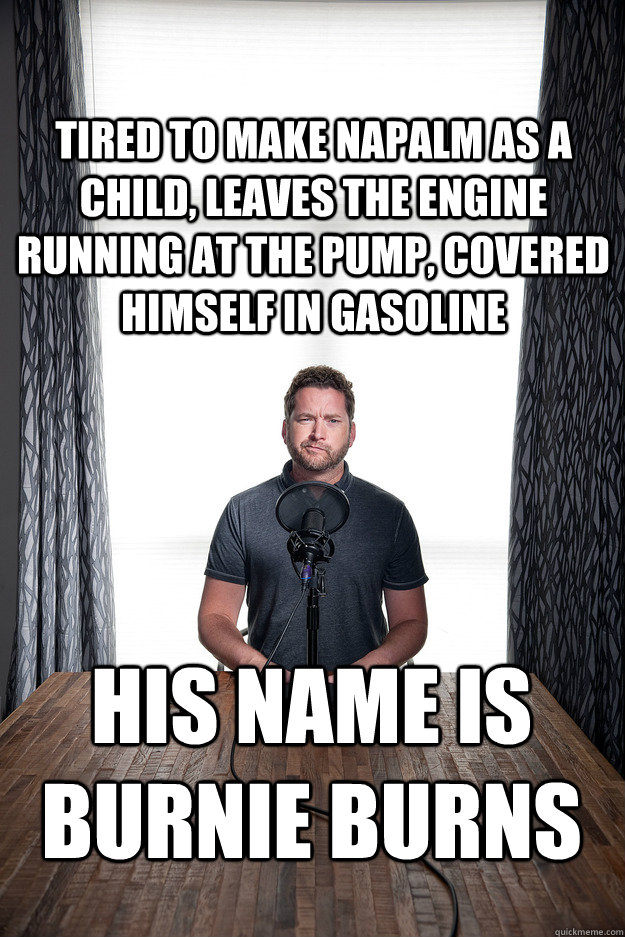 tired to make napalm as a child, Leaves the engine running at the pump, covered himself in gasoline His name is Burnie Burns