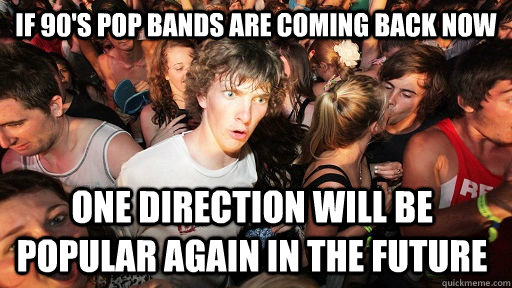 If 90's pop bands are coming back now one direction will be popular again in the future - If 90's pop bands are coming back now one direction will be popular again in the future  Sudden Clarity Clarence