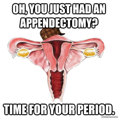 Oh, you just had an appendectomy? Time for your period.