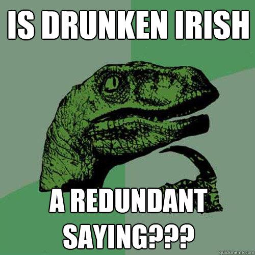 Is drunken irish a redundant saying??? - Is drunken irish a redundant saying???  Philosoraptor
