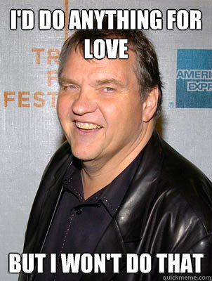 I'd do anything for love but i won't do that - I'd do anything for love but i won't do that  Scumbag Meat Loaf
