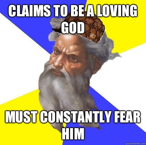 Claims to be a loving god Must constantly fear him - Claims to be a loving god Must constantly fear him  Scumbag God