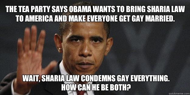The Tea Party says Obama wants to bring Sharia law to America and make everyone get gay married.  Wait, Sharia law condemns gay everything. How can he be both?