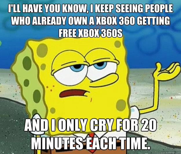I'll have you know, I keep seeing people who already own a xbox 360 getting free xbox 360s and I only cry for 20 minutes each time. - I'll have you know, I keep seeing people who already own a xbox 360 getting free xbox 360s and I only cry for 20 minutes each time.  Misc